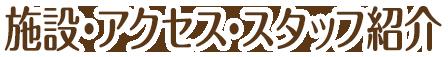 施設・アクセス・スタッフ紹介